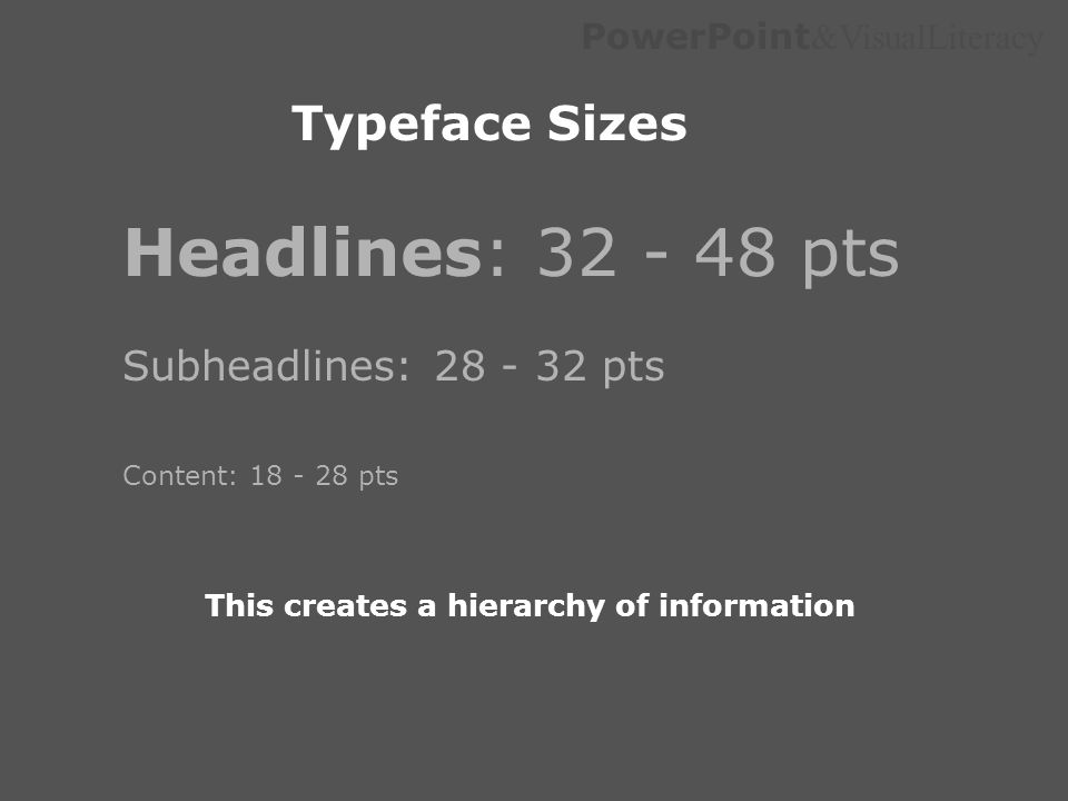 PowerPoint &VisualLiteracy Typeface Sizes Headlines: 32 - 48 pts Subheadlines: 28 - 32 pts Content: 18 - 28 pts This creates a hierarchy of informatio