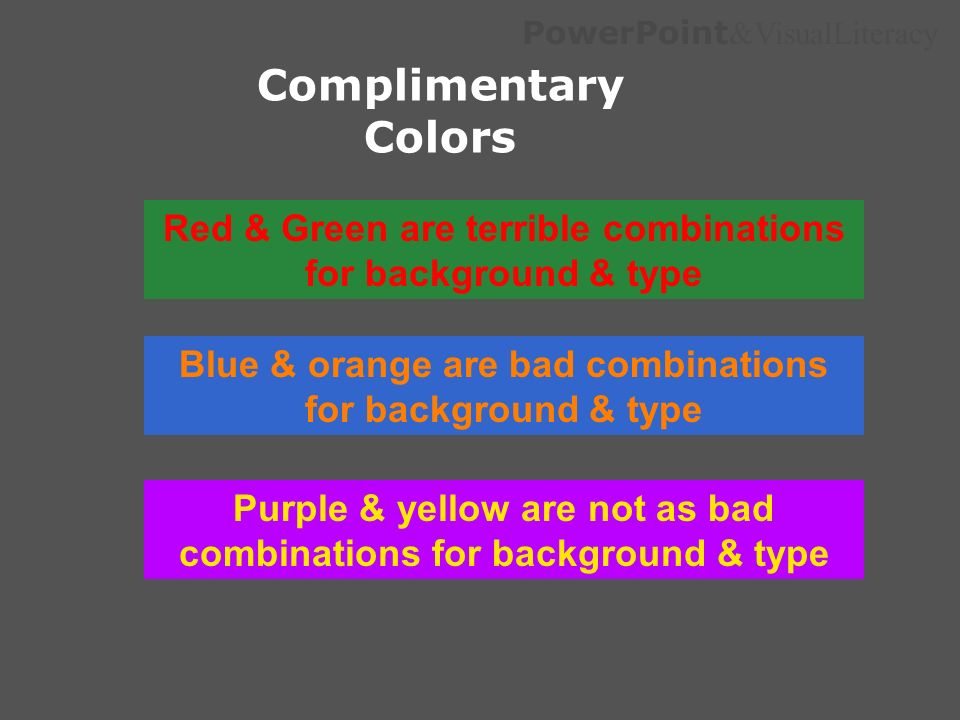 PowerPoint &VisualLiteracy Complimentary Colors Red & Green are terrible combinations for background & type Blue & orange are bad combinations for bac