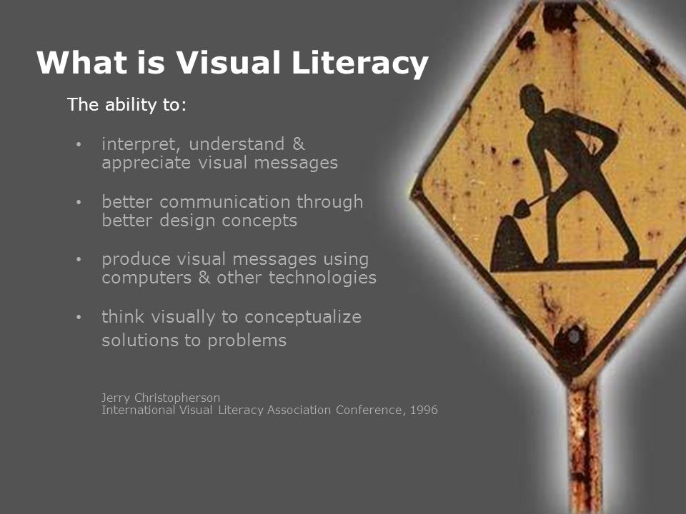 PowerPoint &VisualLiteracy What is Visual Literacy The ability to: interpret, understand & appreciate visual messages better communication through bet