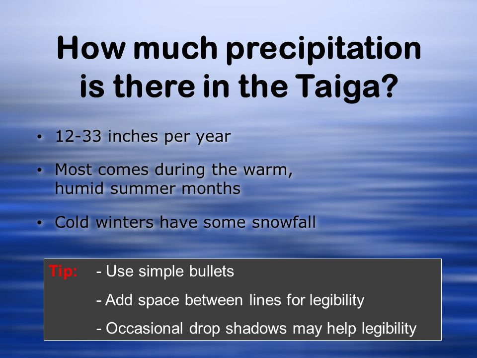 How much precipitation is there in the Taiga? 12-33 inches per year Most comes during the warm, humid summer months Cold winters have some snowfall 12