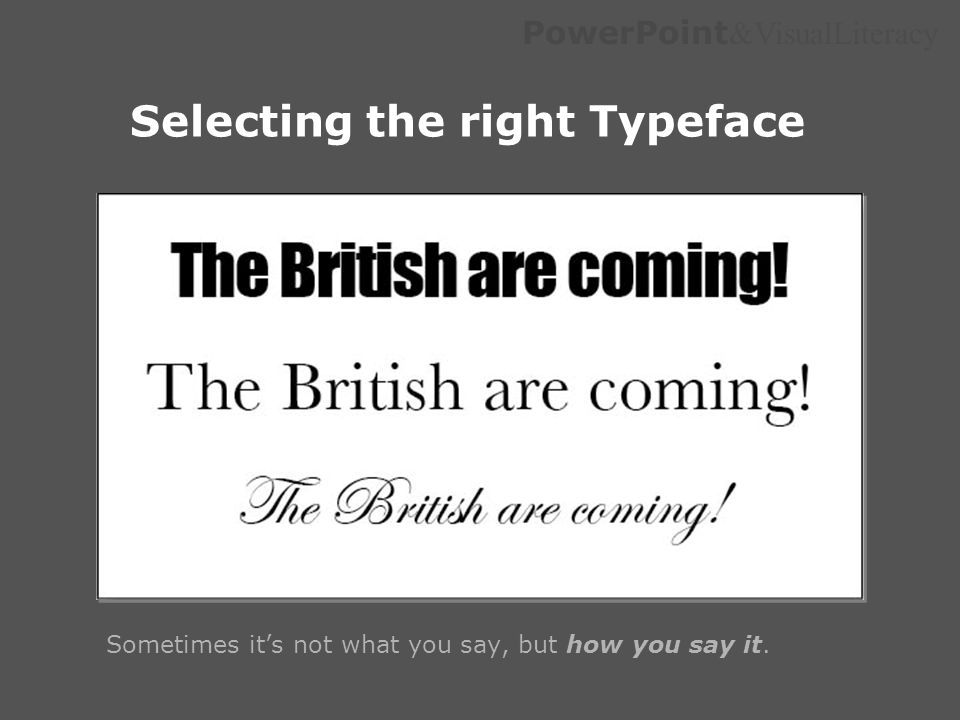 PowerPoint &VisualLiteracy Selecting the right Typeface Sometimes its not what you say, but how you say it.