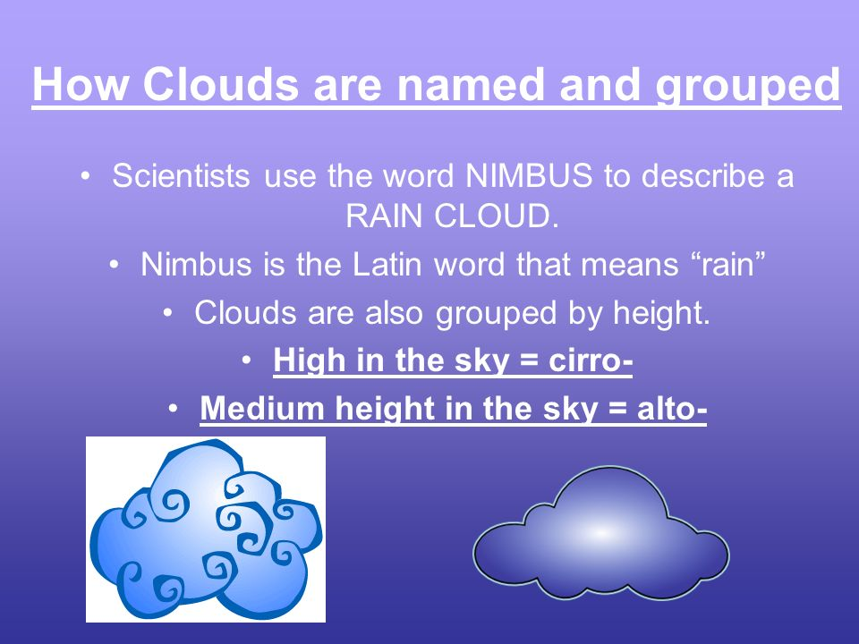 How Clouds are named and grouped Scientists use the word NIMBUS to describe a RAIN CLOUD. Nimbus is the Latin word that means rain Clouds are also gro