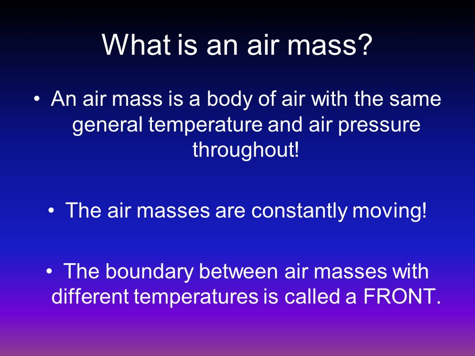 What is an air mass? An air mass is a body of air with the same general temperature and air pressure throughout! The air masses are constantly moving!