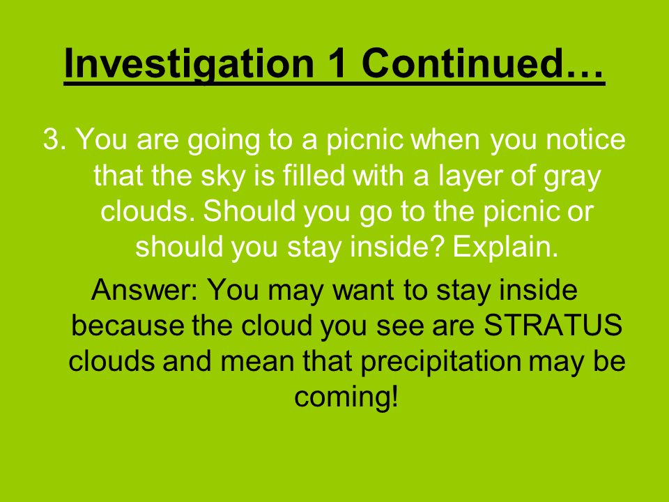 Investigation 1 Continued… 3. You are going to a picnic when you notice that the sky is filled with a layer of gray clouds. Should you go to the picni