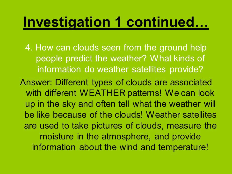 Investigation 1 continued… 4. How can clouds seen from the ground help people predict the weather? What kinds of information do weather satellites pro