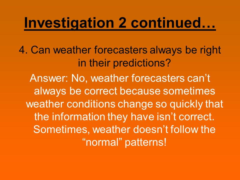 Investigation 2 continued… 4. Can weather forecasters always be right in their predictions? Answer: No, weather forecasters cant always be correct bec
