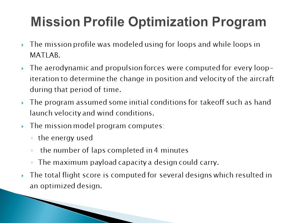 The mission profile was modeled using for loops and while loops in MATLAB. The aerodynamic and propulsion forces were computed for every loop- iterati