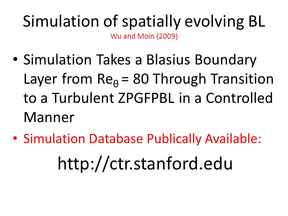 Simulation of spatially evolving BL Wu and Moin (2009) Simulation Takes a Blasius Boundary Layer from Re θ = 80 Through Transition to a Turbulent ZPGF