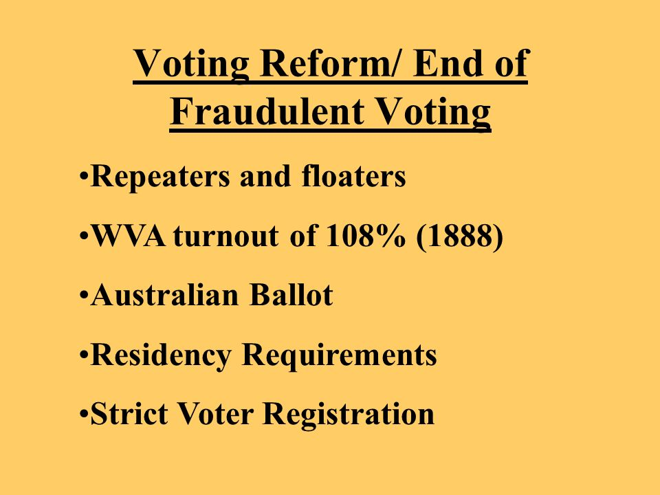 Voting Reform/ End of Fraudulent Voting Repeaters and floaters WVA turnout of 108% (1888) Australian Ballot Residency Requirements Strict Voter Registration