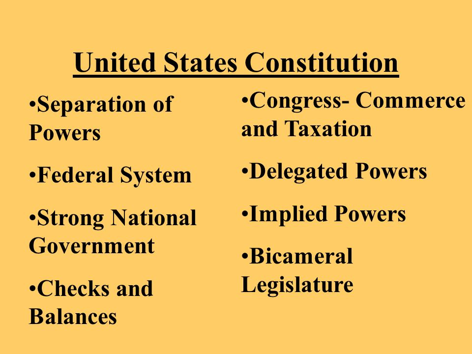 United States Constitution Separation of Powers Federal System Strong National Government Checks and Balances Congress- Commerce and Taxation Delegated Powers Implied Powers Bicameral Legislature