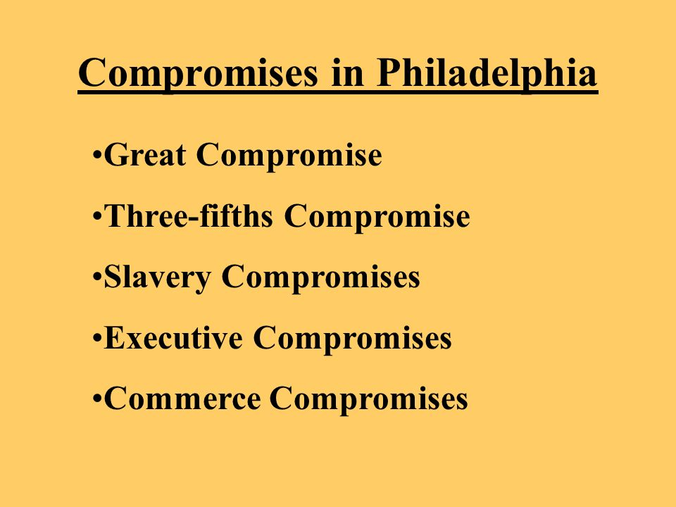 Compromises in Philadelphia Great Compromise Three-fifths Compromise Slavery Compromises Executive Compromises Commerce Compromises