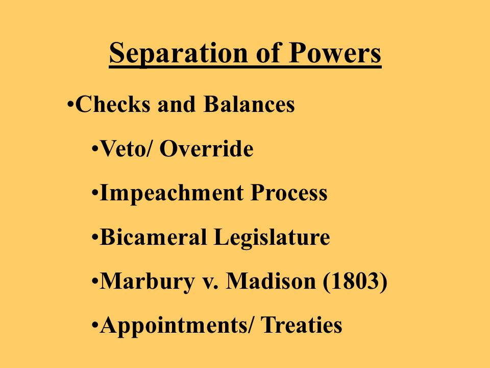 Separation of Powers Checks and Balances Veto/ Override Impeachment Process Bicameral Legislature Marbury v.