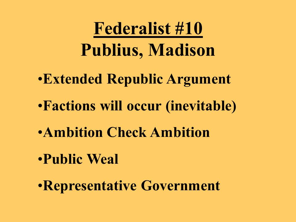 Federalist #10 Publius, Madison Extended Republic Argument Factions will occur (inevitable) Ambition Check Ambition Public Weal Representative Government
