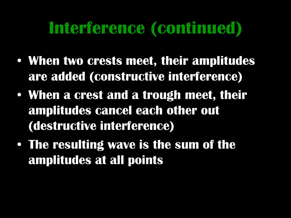 Interference (continued) When two crests meet, their amplitudes are added (constructive interference) When a crest and a trough meet, their amplitudes