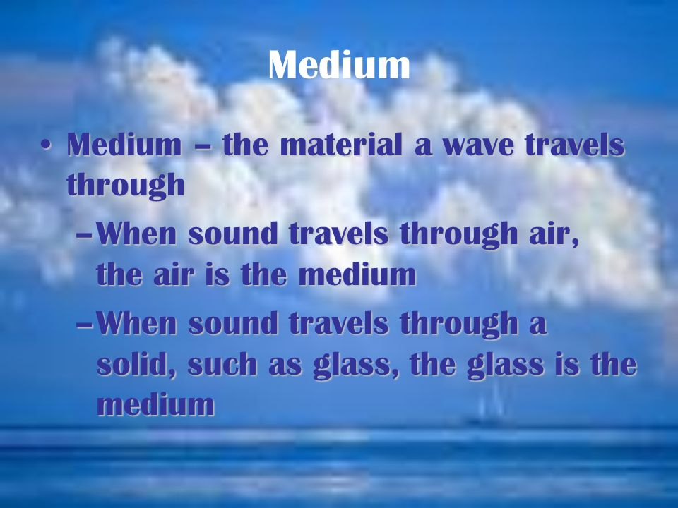 Medium Medium – the material a wave travels throughMedium – the material a wave travels through –When sound travels through air, the air is the medium