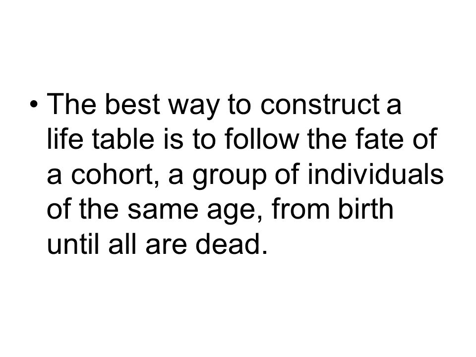The best way to construct a life table is to follow the fate of a cohort, a group of individuals of the same age, from birth until all are dead.