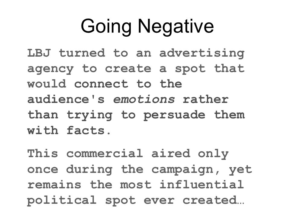 Going Negative LBJ turned to an advertising agency to create a spot that would connect to the audience s emotions rather than trying to persuade them with facts.