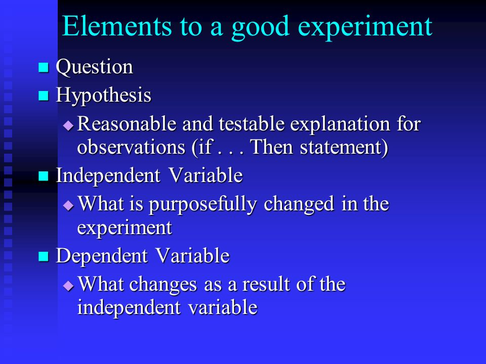 Elements to a good experiment Question Question Hypothesis Hypothesis Reasonable and testable explanation for observations (if... Then statement) Reas