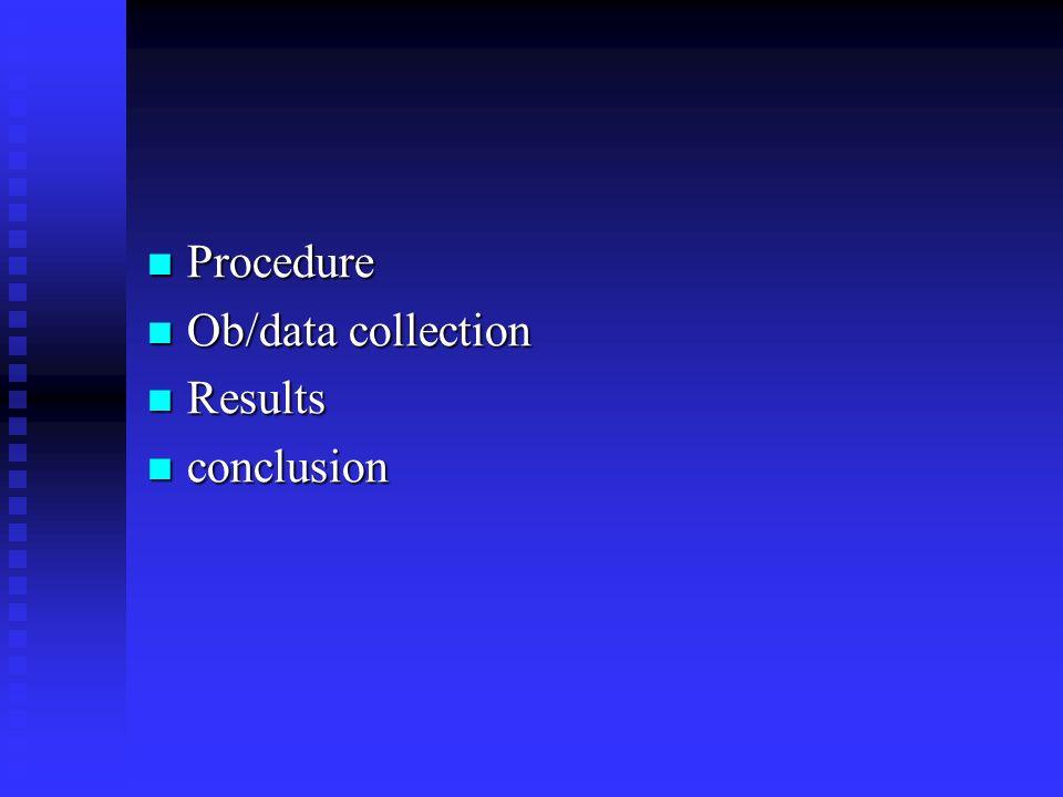 Procedure Procedure Ob/data collection Ob/data collection Results Results conclusion conclusion
