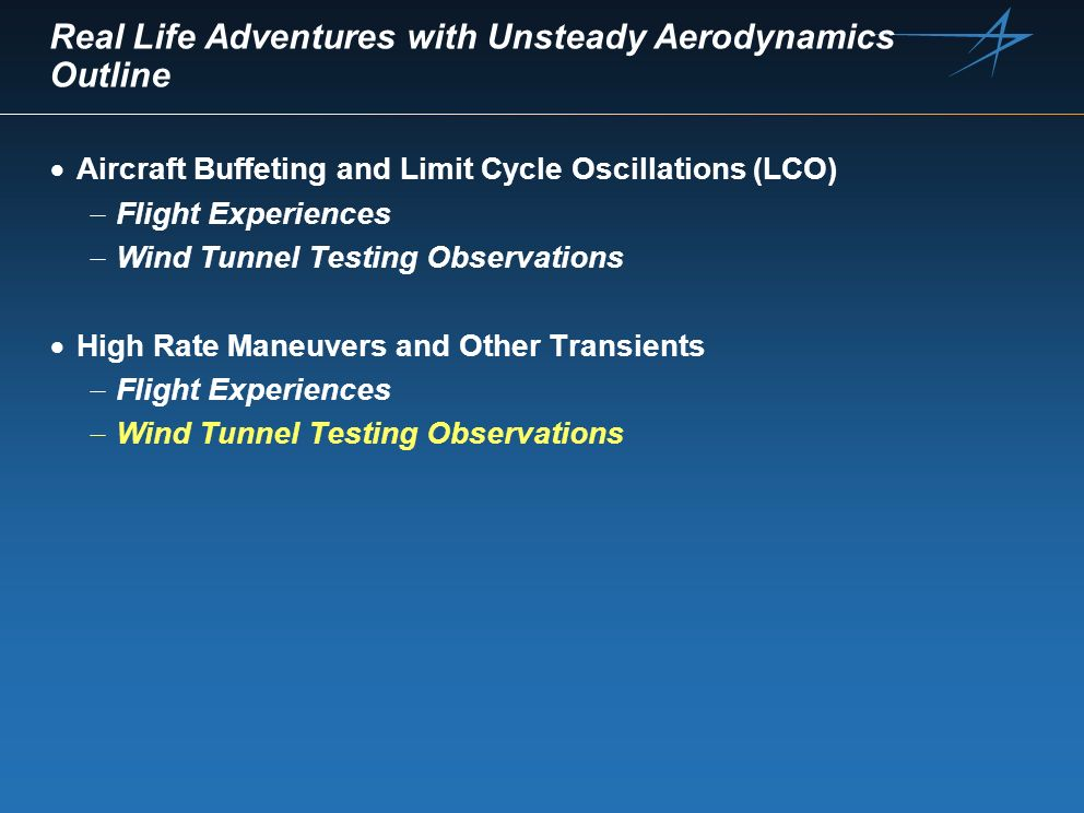 Real Life Adventures with Unsteady Aerodynamics Outline Aircraft Buffeting and Limit Cycle Oscillations (LCO) Flight Experiences Wind Tunnel Testing O