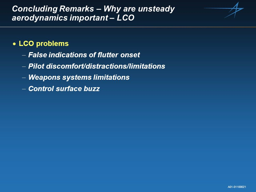Concluding Remarks – Why are unsteady aerodynamics important – LCO LCO problems False indications of flutter onset Pilot discomfort/distractions/limit