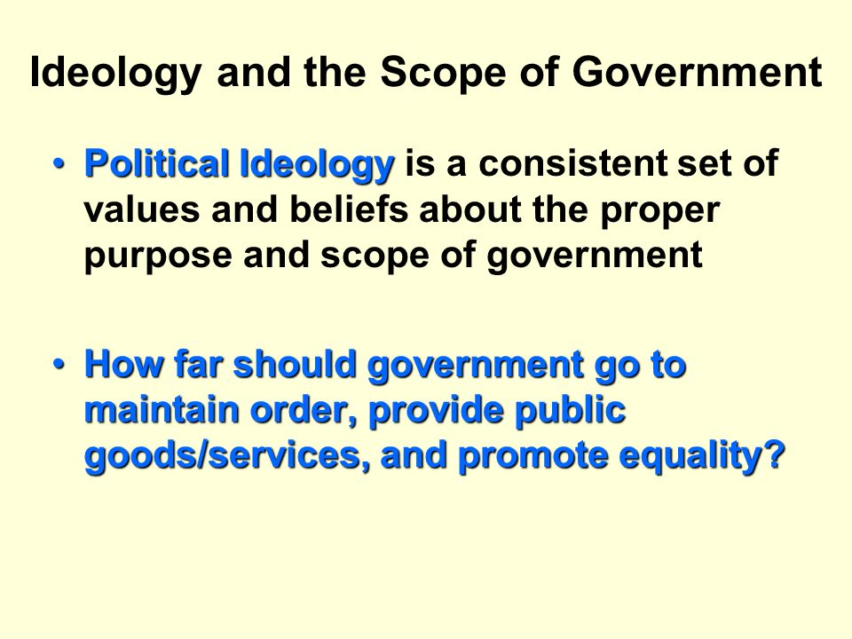 Ideology and the Scope of Government Political IdeologyPolitical Ideology is a consistent set of values and beliefs about the proper purpose and scope