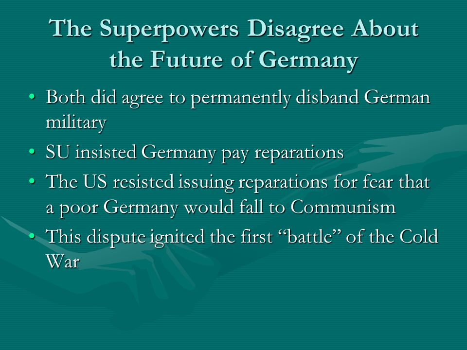 The Superpowers Disagree About the Future of Germany Both did agree to permanently disband German militaryBoth did agree to permanently disband German military SU insisted Germany pay reparationsSU insisted Germany pay reparations The US resisted issuing reparations for fear that a poor Germany would fall to CommunismThe US resisted issuing reparations for fear that a poor Germany would fall to Communism This dispute ignited the first battle of the Cold WarThis dispute ignited the first battle of the Cold War