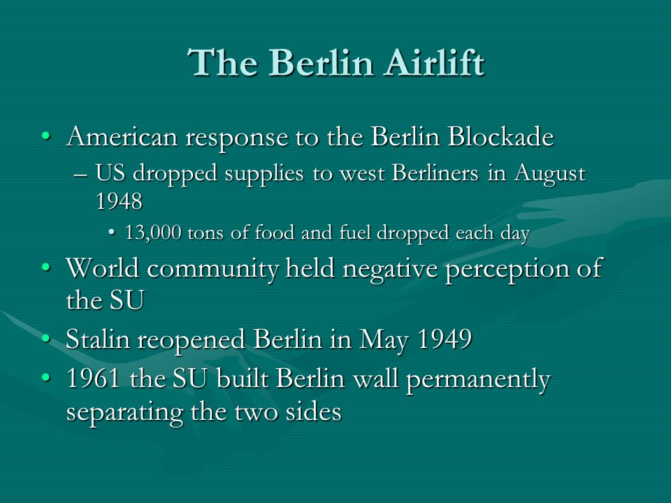 The Berlin Airlift American response to the Berlin BlockadeAmerican response to the Berlin Blockade –US dropped supplies to west Berliners in August ,000 tons of food and fuel dropped each day13,000 tons of food and fuel dropped each day World community held negative perception of the SUWorld community held negative perception of the SU Stalin reopened Berlin in May 1949Stalin reopened Berlin in May the SU built Berlin wall permanently separating the two sides1961 the SU built Berlin wall permanently separating the two sides