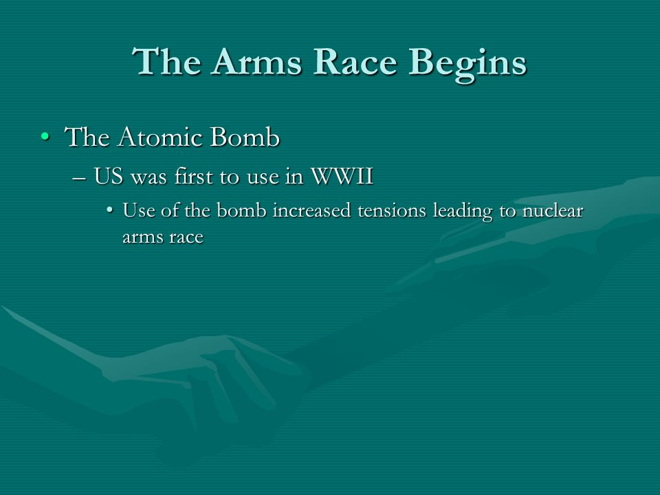 The Arms Race Begins The Atomic BombThe Atomic Bomb –US was first to use in WWII Use of the bomb increased tensions leading to nuclear arms raceUse of the bomb increased tensions leading to nuclear arms race