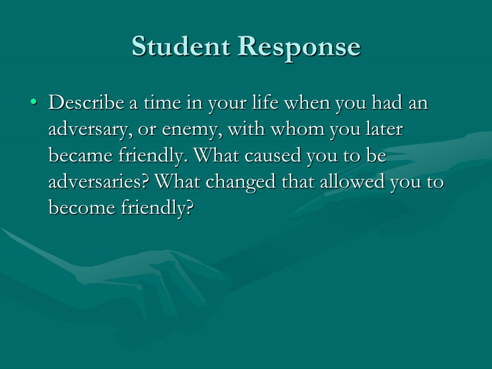 Student Response Describe a time in your life when you had an adversary, or enemy, with whom you later became friendly.