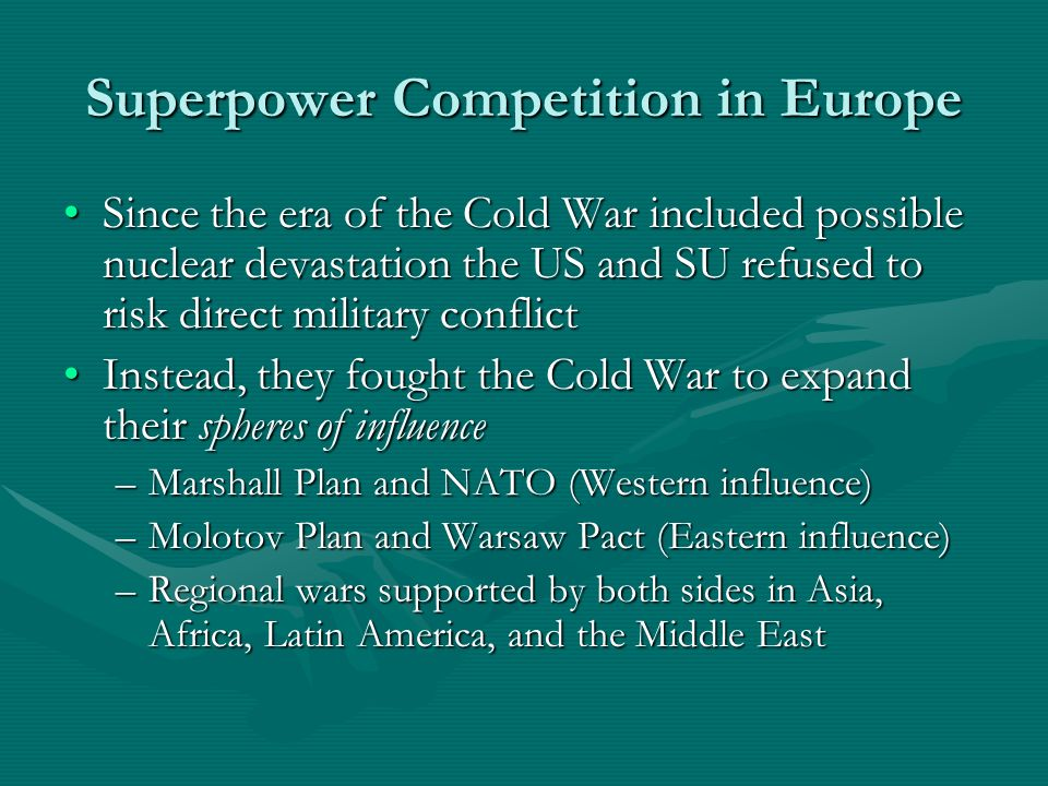 Superpower Competition in Europe Since the era of the Cold War included possible nuclear devastation the US and SU refused to risk direct military conflictSince the era of the Cold War included possible nuclear devastation the US and SU refused to risk direct military conflict Instead, they fought the Cold War to expand their spheres of influenceInstead, they fought the Cold War to expand their spheres of influence –Marshall Plan and NATO (Western influence) –Molotov Plan and Warsaw Pact (Eastern influence) –Regional wars supported by both sides in Asia, Africa, Latin America, and the Middle East