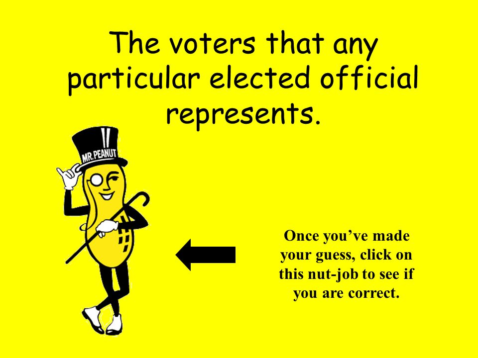 The voters that any particular elected official represents. Once youve made your guess, click on this nut-job to see if you are correct.