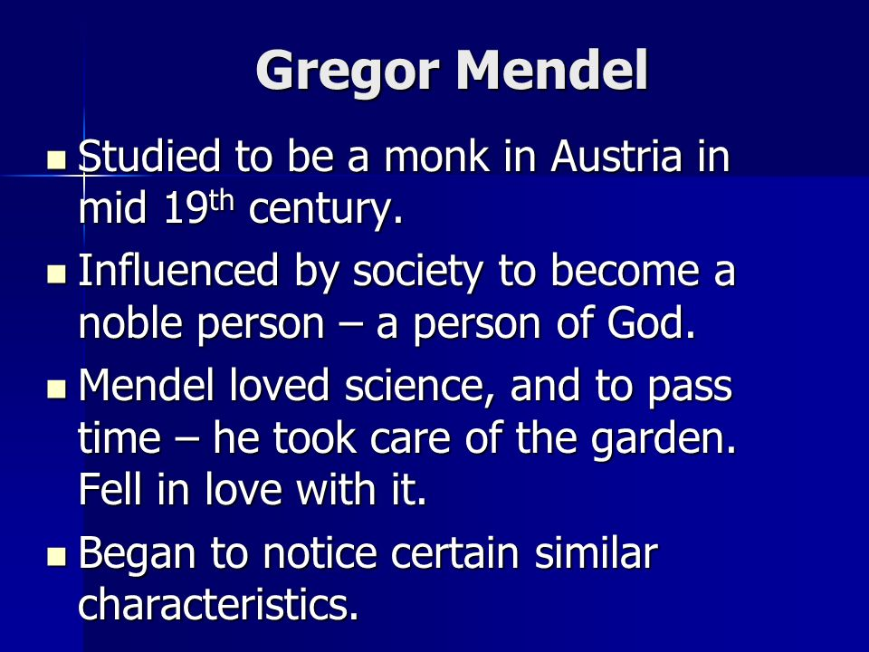 Gregor Mendel Studied to be a monk in Austria in mid 19 th century. Studied to be a monk in Austria in mid 19 th century. Influenced by society to bec