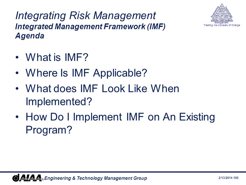2/13/2014 104 Engineering & Technology Management Group Engineering Technology Management Tracking the Constant of Change Management History Society Legal Aspects LogisticsSupply Chain Systems Engineering Economics Risk Technical Information Multidiscipline Design Product Development Topic 7 Integrating Risk Management The Integrated Management Framework (IMF) Systems Engineering Applied to Program Management Richard Raiford, Chair AIAA Management Technical Committee