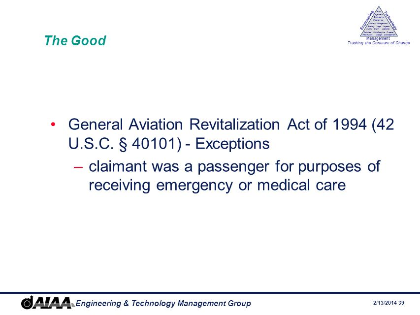 2/13/2014 38 Engineering & Technology Management Group Engineering Technology Management Tracking the Constant of Change Management History Society Legal Aspects LogisticsSupply Chain Systems Engineering Economics Risk Technical Information Multidiscipline Design Product Development The Good General Aviation Revitalization Act of 1994 (42 U.S.C.