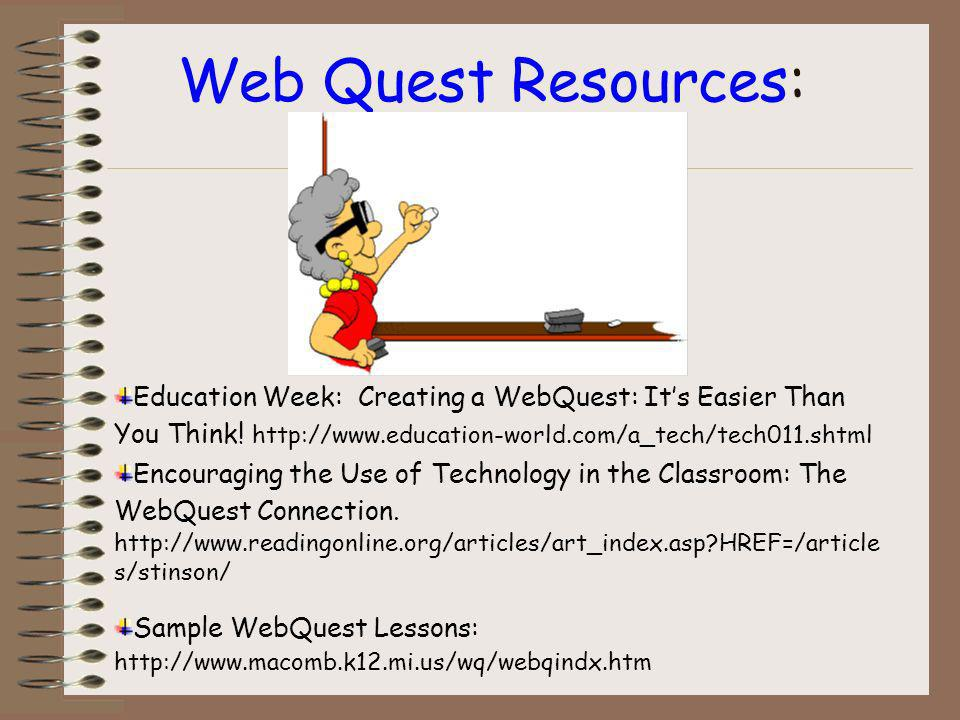 Web Quest Resources: The WebQuest Page at San Diego State University. http://webquest.sdsu.edu/ Sample WebQuest Lessons: http://www.macomb.k12.mi.us/w