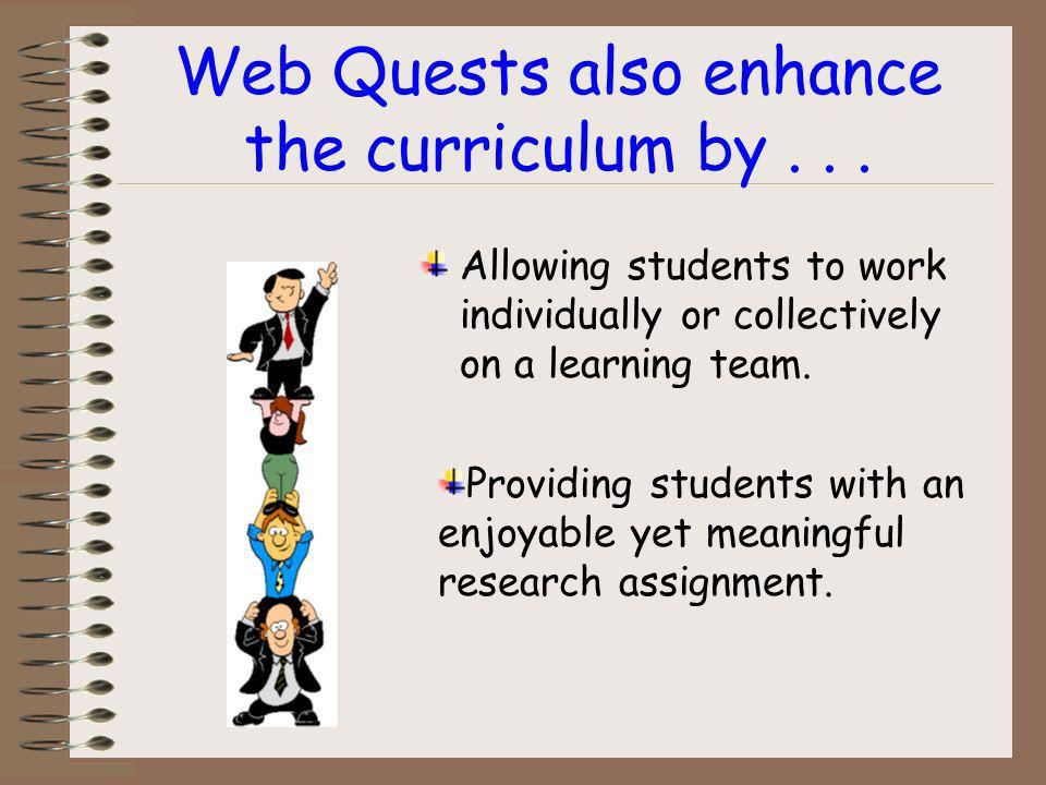 Curricular benefits of teaching with Web Quests: Allows students to utilize technology in the learning process. Allows students to locate up to date i