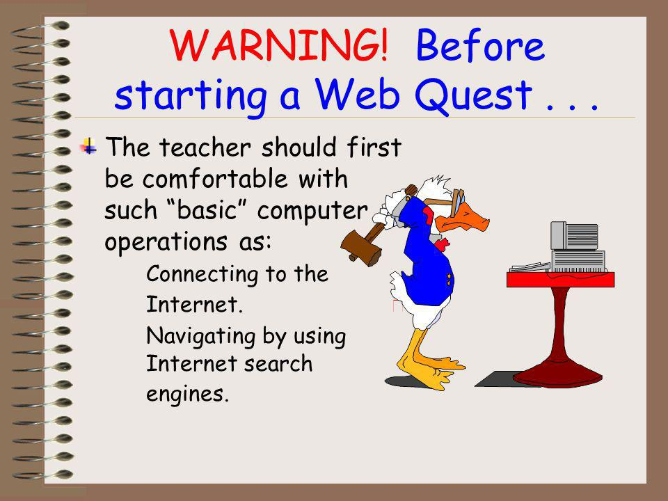 Web Quests also benefit teachers by... Allowing teachers to add fun and creative projects to the curriculum. Accommodating students various learning s