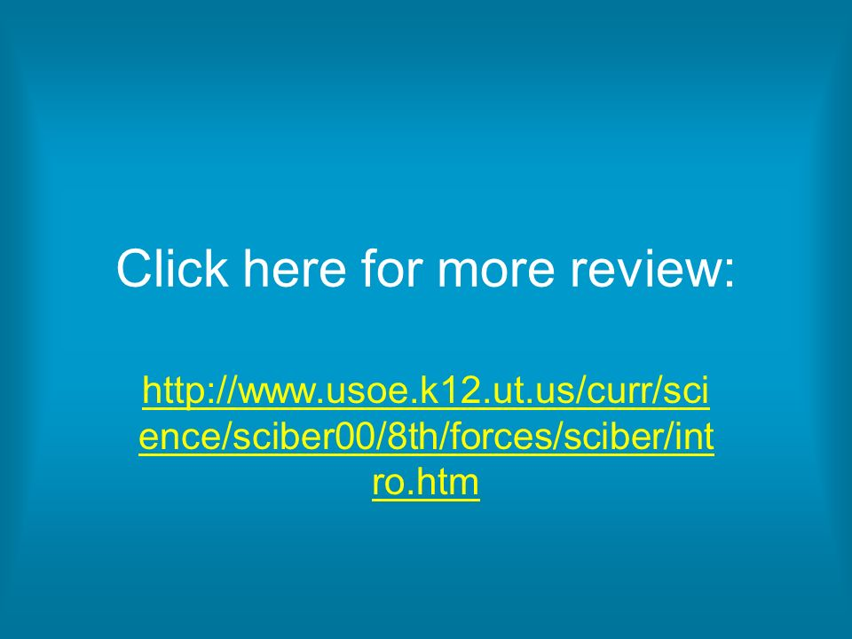 Click here for more review: http://www.usoe.k12.ut.us/curr/sci ence/sciber00/8th/forces/sciber/int ro.htm