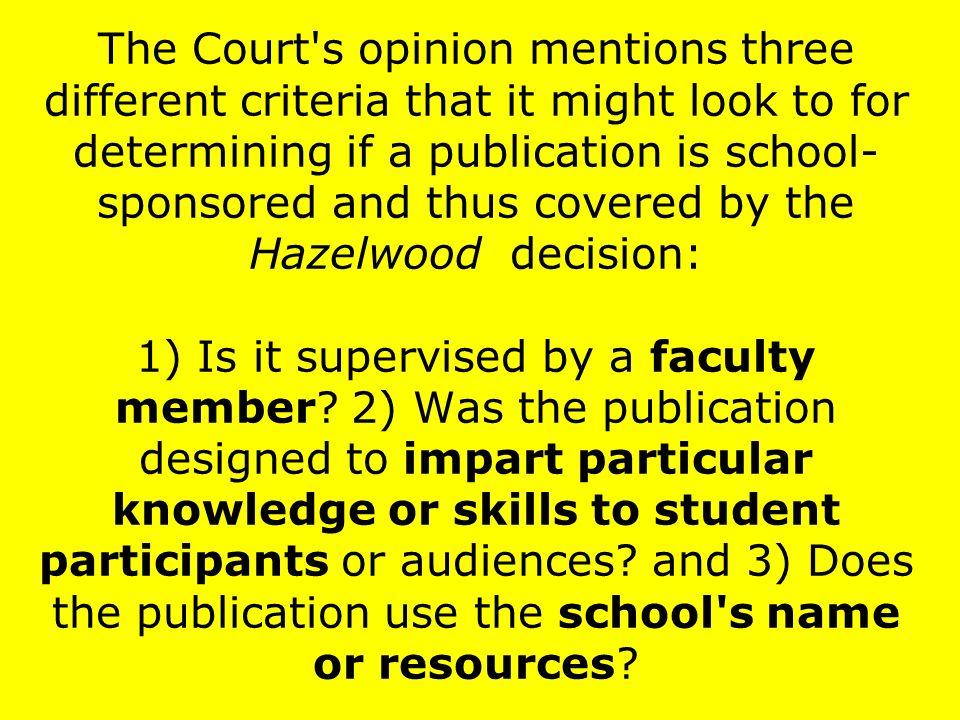 The Court s opinion mentions three different criteria that it might look to for determining if a publication is school- sponsored and thus covered by the Hazelwood decision: 1) Is it supervised by a faculty member.
