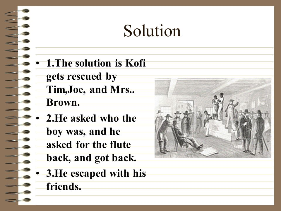 Problem Kofi was captured by slave traders. Kofi has his flute stolen. Kofi never saw his home again.