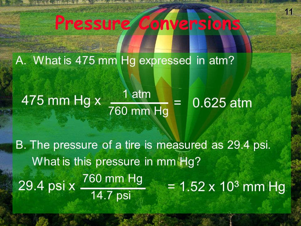 10PressureColumn height measures Pressure of atmosphere 1 standard atmosphere (atm) * = 760 mm Hg (or torr) * = 29.92 inches * = 14.7 pounds/in2 (psi) = 101.3 kPa (SI unit is PASCAL) = about 34 feet of water.