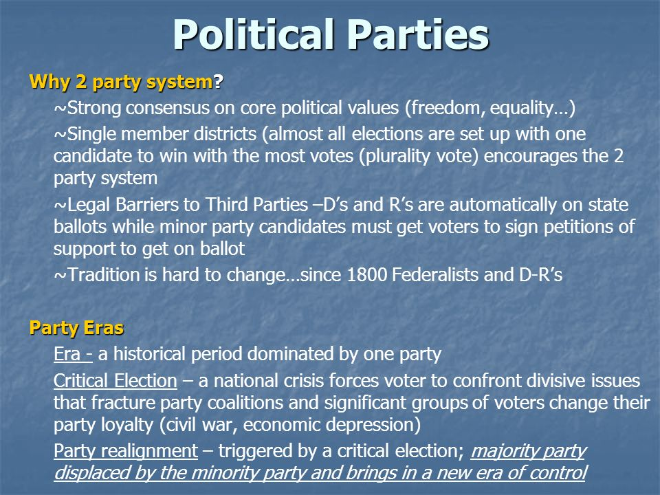 Political Parties Why 2 party system? ~Strong consensus on core political values (freedom, equality…) ~Single member districts (almost all elections a