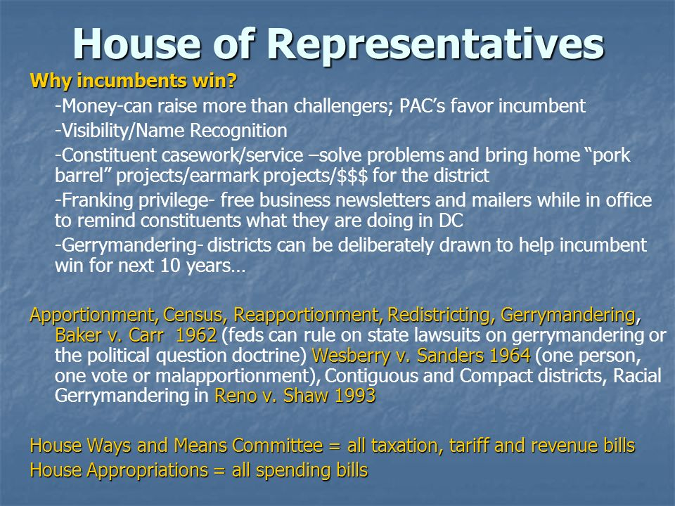 House of Representatives Why incumbents win? -Money-can raise more than challengers; PACs favor incumbent -Visibility/Name Recognition -Constituent ca