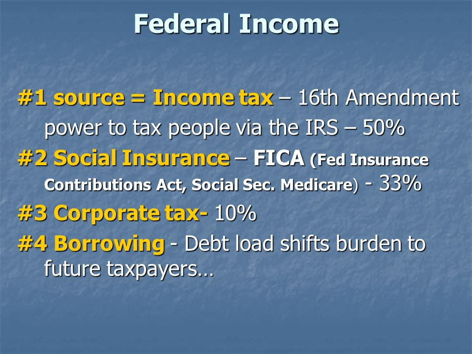 Federal Income #1 source = Income tax – 16th Amendment power to tax people via the IRS – 50% #2 Social Insurance – FICA (Fed Insurance Contributions A