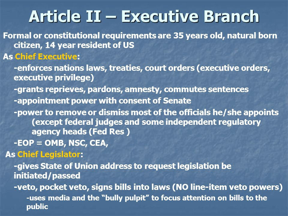 Article II – Executive Branch Formal or constitutional requirements are 35 years old, natural born citizen, 14 year resident of US As Chief Executive: