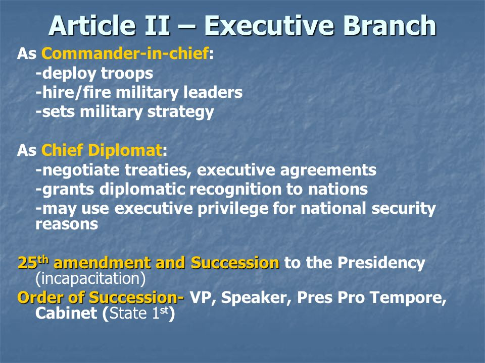 Article II – Executive Branch As Commander-in-chief: -deploy troops -hire/fire military leaders -sets military strategy As Chief Diplomat: -negotiate