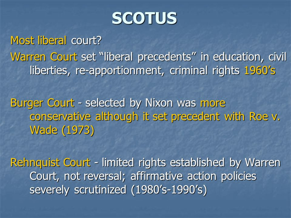 SCOTUS Most liberal court? Warren Court set liberal precedents in education, civil liberties, re-apportionment, criminal rights 1960s Burger Court - s