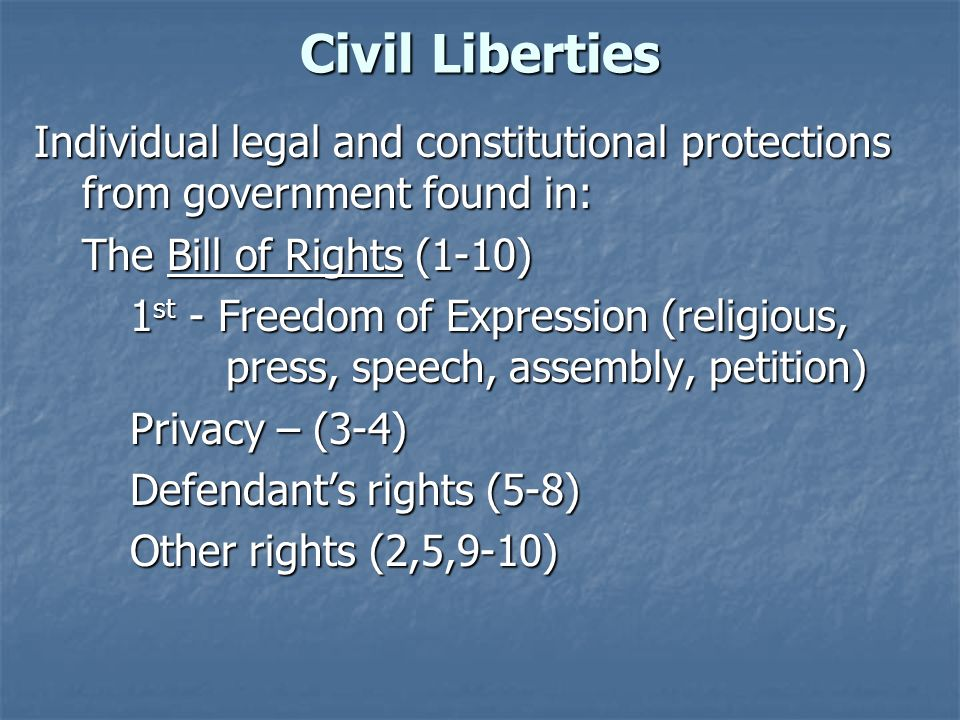 Civil Liberties Individual legal and constitutional protections from government found in: The Bill of Rights (1-10) 1 st - Freedom of Expression (reli
