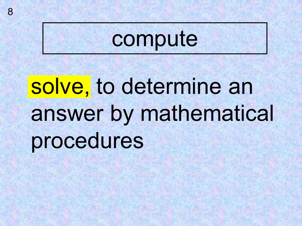 compute 8 solve, to determine an answer by mathematical procedures